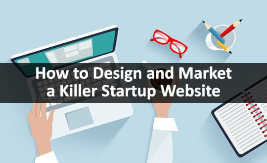 How to Build, Design & Market a Killer Website for Your Startup Business?